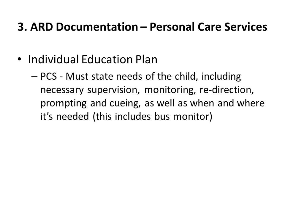 3. ARD Documentation – Personal Care Services Individual Education Plan – PCS - Must state needs of the child, including necessary supervision, monito
