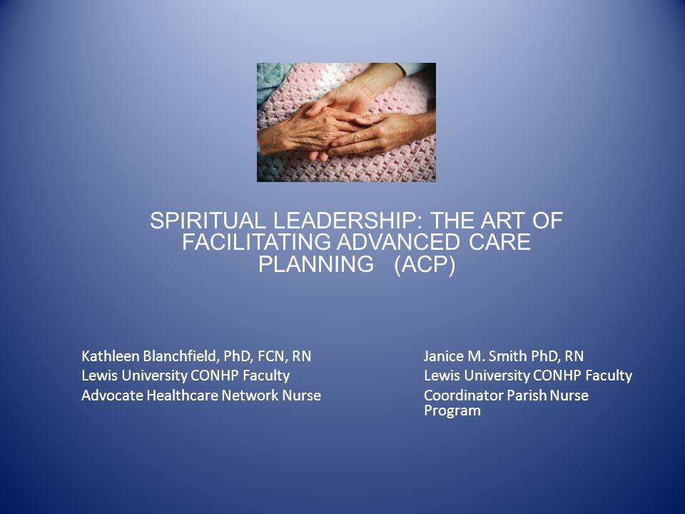 SPIRITUAL LEADERSHIP: THE ART OF FACILITATING ADVANCED CARE PLANNING (ACP) Kathleen Blanchfield, PhD, FCN, RNJanice M. Smith PhD, RNLewis University C