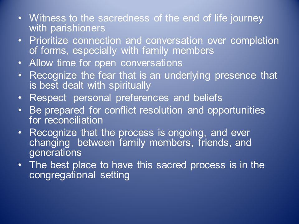 Witness to the sacredness of the end of life journey with parishioners Prioritize connection and conversation over completion of forms, especially with family members Allow time for open conversations Recognize the fear that is an underlying presence that is best dealt with spiritually Respect personal preferences and beliefs Be prepared for conflict resolution and opportunities for reconciliation Recognize that the process is ongoing, and ever changing between family members, friends, and generations The best place to have this sacred process is in the congregational setting