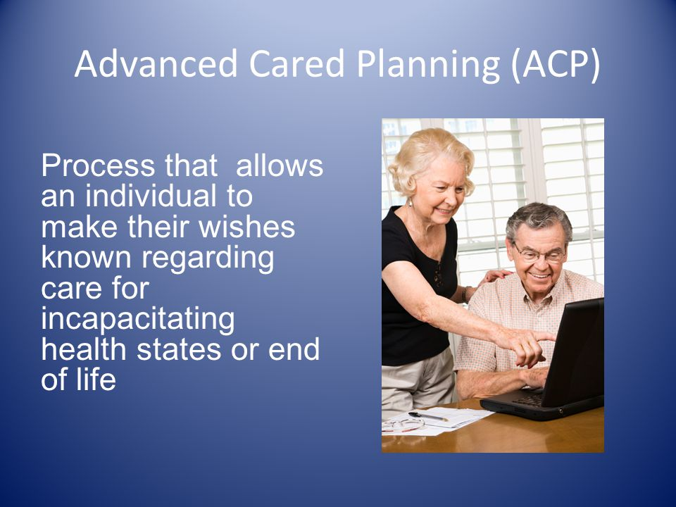 Advanced Cared Planning (ACP) Process that allows an individual to make their wishes known regarding care for incapacitating health states or end of l