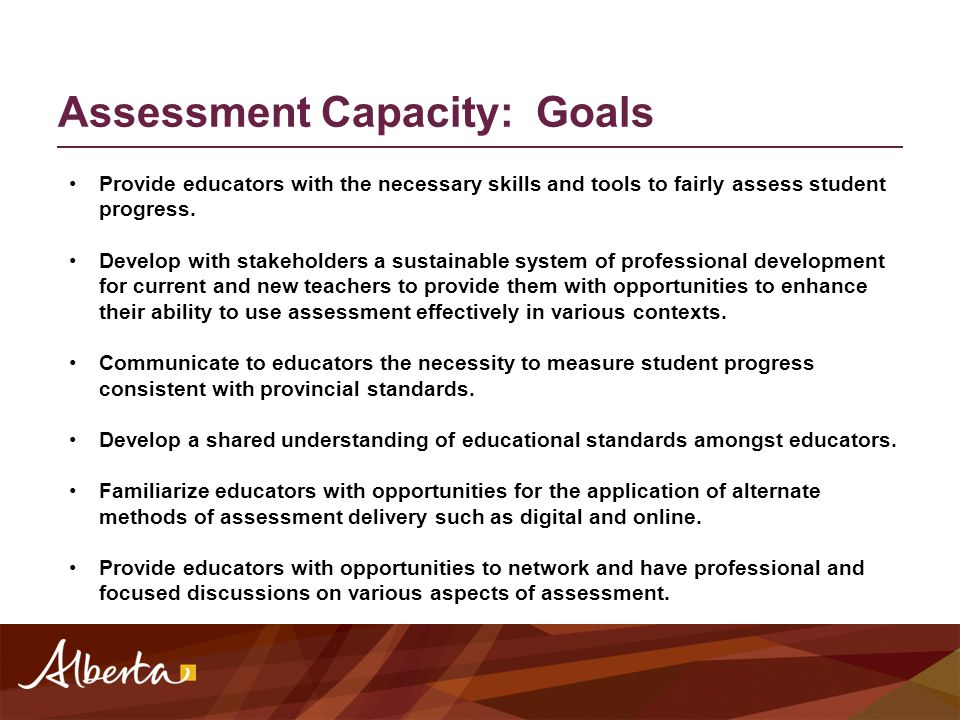 Assessment Capacity: Goals Provide educators with the necessary skills and tools to fairly assess student progress. Develop with stakeholders a sustai