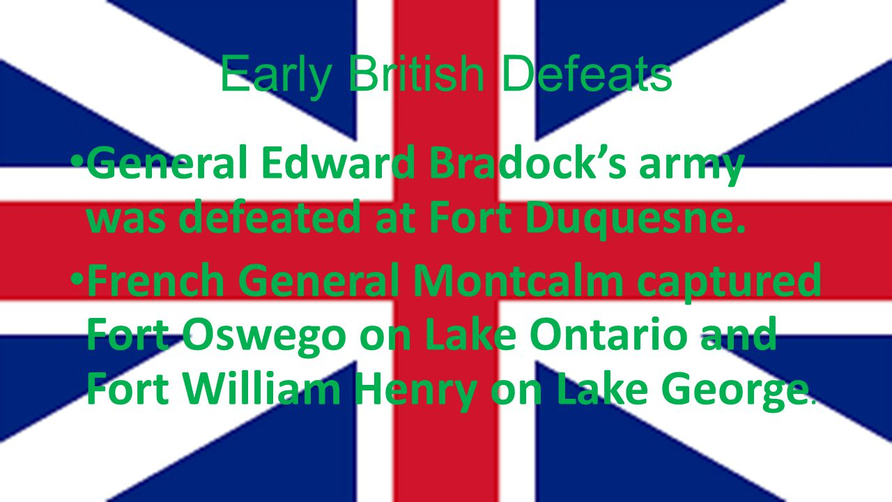Early British Defeats General Edward Bradock's army was defeated at Fort Duquesne. French General Montcalm captured Fort Oswego on Lake Ontario and Fo