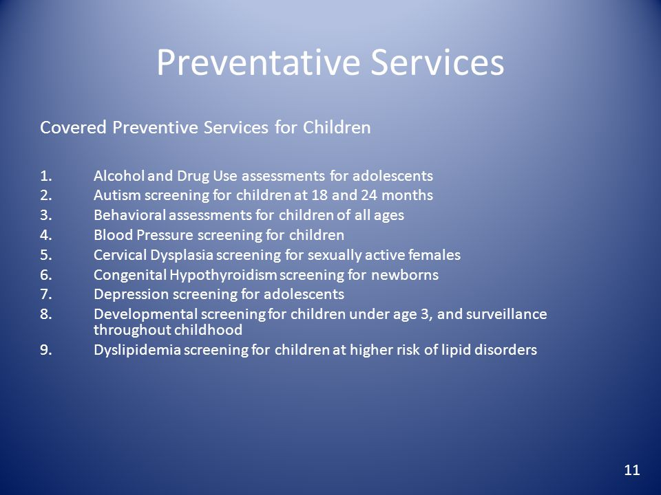 Preventative Services Covered Preventive Services for Children 1.Alcohol and Drug Use assessments for adolescents 2.Autism screening for children at 18 and 24 months 3.Behavioral assessments for children of all ages 4.Blood Pressure screening for children 5.Cervical Dysplasia screening for sexually active females 6.Congenital Hypothyroidism screening for newborns 7.Depression screening for adolescents 8.Developmental screening for children under age 3, and surveillance throughout childhood 9.Dyslipidemia screening for children at higher risk of lipid disorders 11
