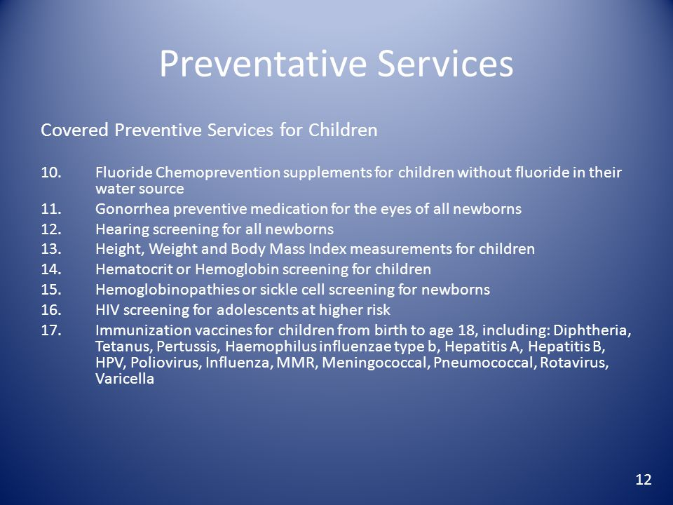 Preventative Services Covered Preventive Services for Children 10.Fluoride Chemoprevention supplements for children without fluoride in their water source 11.Gonorrhea preventive medication for the eyes of all newborns 12.Hearing screening for all newborns 13.Height, Weight and Body Mass Index measurements for children 14.Hematocrit or Hemoglobin screening for children 15.Hemoglobinopathies or sickle cell screening for newborns 16.HIV screening for adolescents at higher risk 17.Immunization vaccines for children from birth to age 18, including: Diphtheria, Tetanus, Pertussis, Haemophilus influenzae type b, Hepatitis A, Hepatitis B, HPV, Poliovirus, Influenza, MMR, Meningococcal, Pneumococcal, Rotavirus, Varicella 12