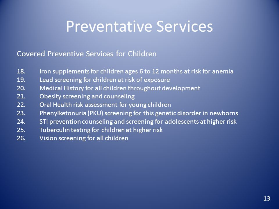 Preventative Services Covered Preventive Services for Children 18.Iron supplements for children ages 6 to 12 months at risk for anemia 19.Lead screening for children at risk of exposure 20.Medical History for all children throughout development 21.Obesity screening and counseling 22.Oral Health risk assessment for young children 23.Phenylketonuria (PKU) screening for this genetic disorder in newborns 24.STI prevention counseling and screening for adolescents at higher risk 25.Tuberculin testing for children at higher risk 26.Vision screening for all children 13