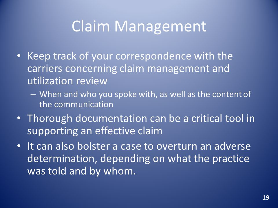 Claim Management Keep track of your correspondence with the carriers concerning claim management and utilization review – When and who you spoke with, as well as the content of the communication Thorough documentation can be a critical tool in supporting an effective claim It can also bolster a case to overturn an adverse determination, depending on what the practice was told and by whom.