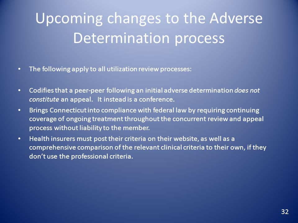 Upcoming changes to the Adverse Determination process The following apply to all utilization review processes: Codifies that a peer-peer following an initial adverse determination does not constitute an appeal.