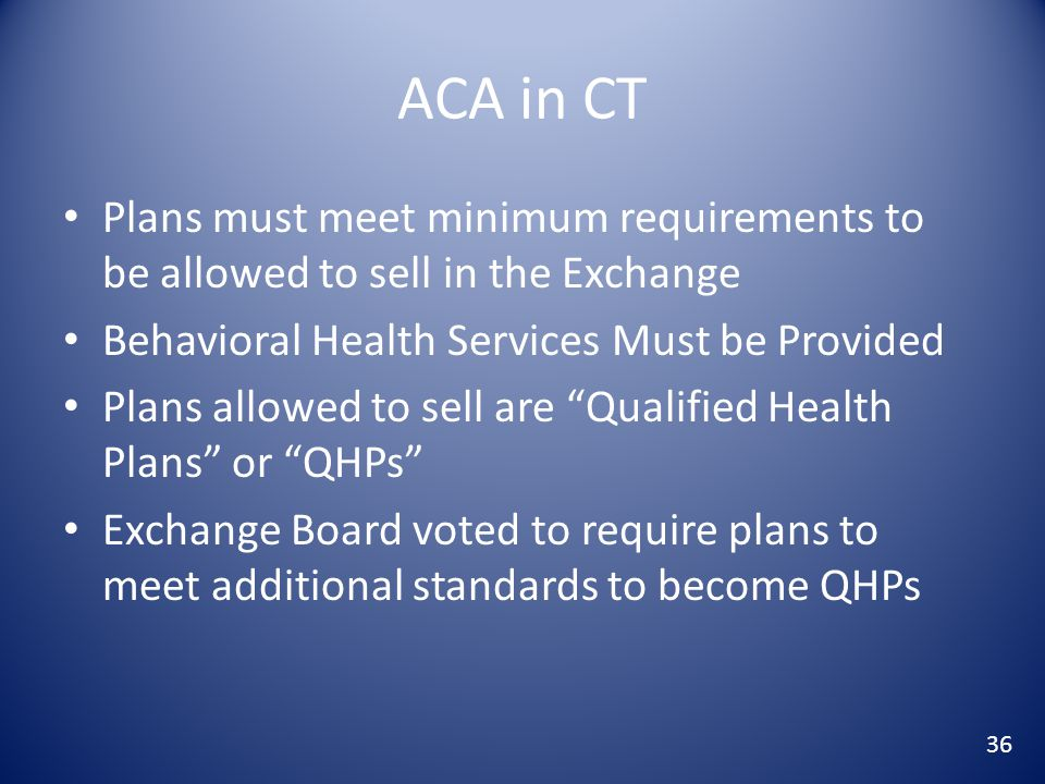 ACA in CT Plans must meet minimum requirements to be allowed to sell in the Exchange Behavioral Health Services Must be Provided Plans allowed to sell are Qualified Health Plans or QHPs Exchange Board voted to require plans to meet additional standards to become QHPs 36