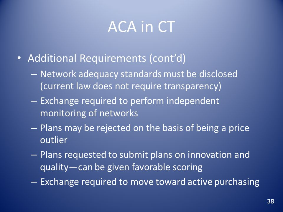 ACA in CT Additional Requirements (cont'd) – Network adequacy standards must be disclosed (current law does not require transparency) – Exchange required to perform independent monitoring of networks – Plans may be rejected on the basis of being a price outlier – Plans requested to submit plans on innovation and quality—can be given favorable scoring – Exchange required to move toward active purchasing 38