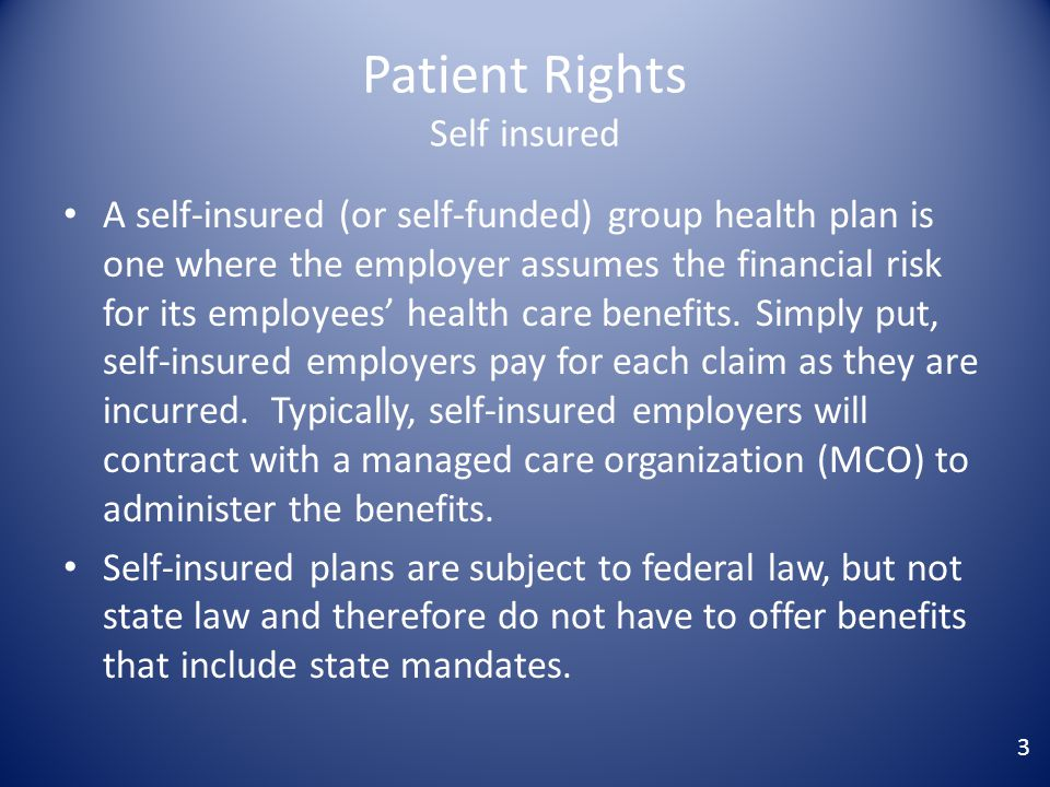 Patient Rights Self insured A self-insured (or self-funded) group health plan is one where the employer assumes the financial risk for its employees' health care benefits.