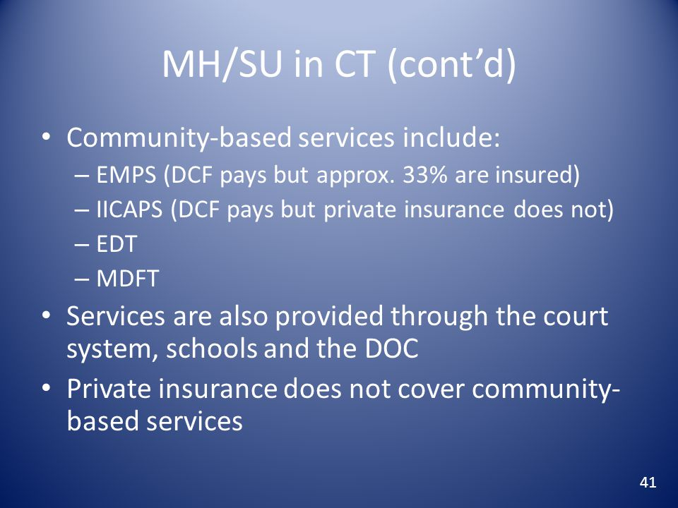 MH/SU in CT (cont'd) Community-based services include: – EMPS (DCF pays but approx.