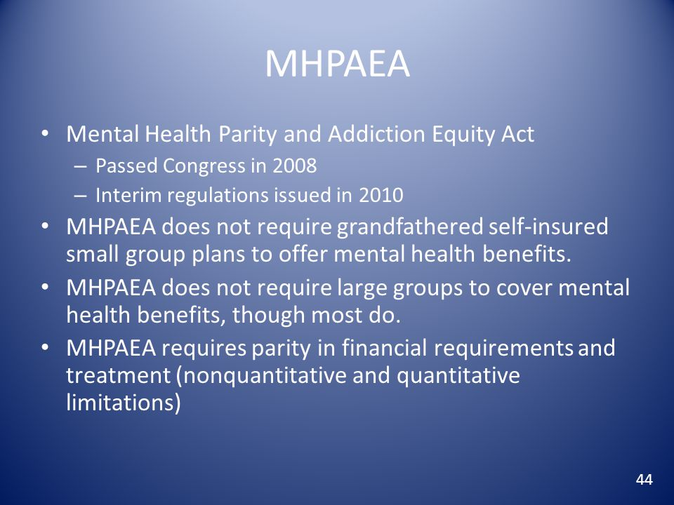 MHPAEA Mental Health Parity and Addiction Equity Act – Passed Congress in 2008 – Interim regulations issued in 2010 MHPAEA does not require grandfathered self-insured small group plans to offer mental health benefits.