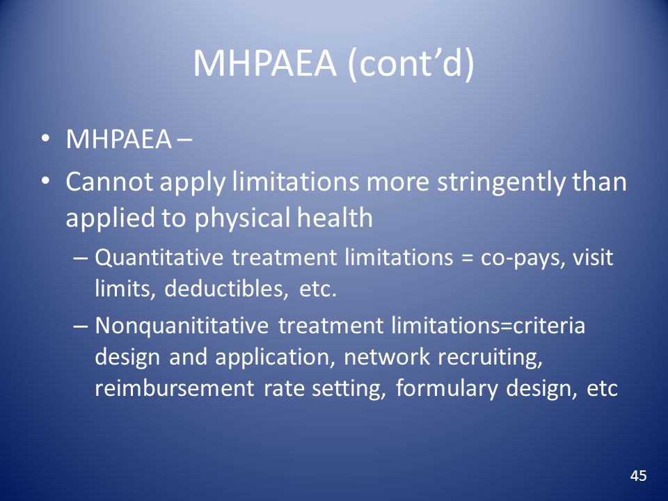 MHPAEA (cont'd) MHPAEA – Cannot apply limitations more stringently than applied to physical health – Quantitative treatment limitations = co-pays, visit limits, deductibles, etc.