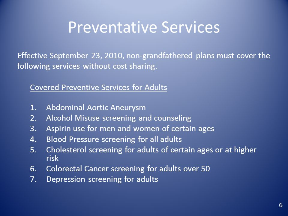 Preventative Services Effective September 23, 2010, non-grandfathered plans must cover the following services without cost sharing.