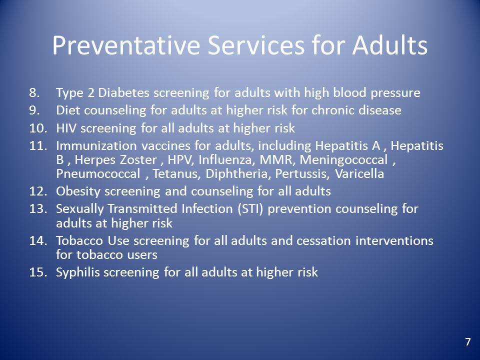 Preventative Services for Adults 8.Type 2 Diabetes screening for adults with high blood pressure 9.Diet counseling for adults at higher risk for chronic disease 10.HIV screening for all adults at higher risk 11.Immunization vaccines for adults, including Hepatitis A, Hepatitis B, Herpes Zoster, HPV, Influenza, MMR, Meningococcal, Pneumococcal, Tetanus, Diphtheria, Pertussis, Varicella 12.Obesity screening and counseling for all adults 13.Sexually Transmitted Infection (STI) prevention counseling for adults at higher risk 14.Tobacco Use screening for all adults and cessation interventions for tobacco users 15.Syphilis screening for all adults at higher risk 7