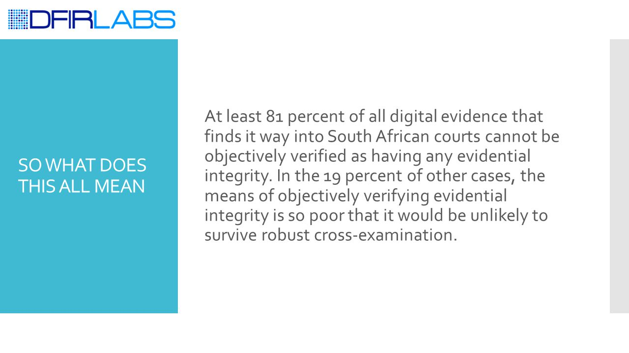 SO WHAT DOES THIS ALL MEAN At least 81 percent of all digital evidence that finds it way into South African courts cannot be objectively verified as h