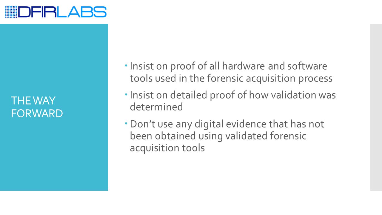THE WAY FORWARD  Insist on proof of all hardware and software tools used in the forensic acquisition process  Insist on detailed proof of how validation was determined  Don't use any digital evidence that has not been obtained using validated forensic acquisition tools