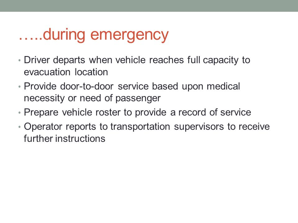 …..during emergency Driver departs when vehicle reaches full capacity to evacuation location Provide door-to-door service based upon medical necessity or need of passenger Prepare vehicle roster to provide a record of service Operator reports to transportation supervisors to receive further instructions