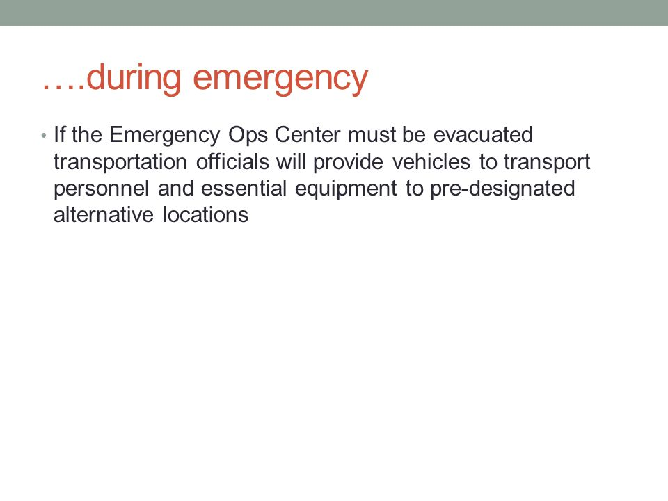 ….during emergency If the Emergency Ops Center must be evacuated transportation officials will provide vehicles to transport personnel and essential equipment to pre-designated alternative locations