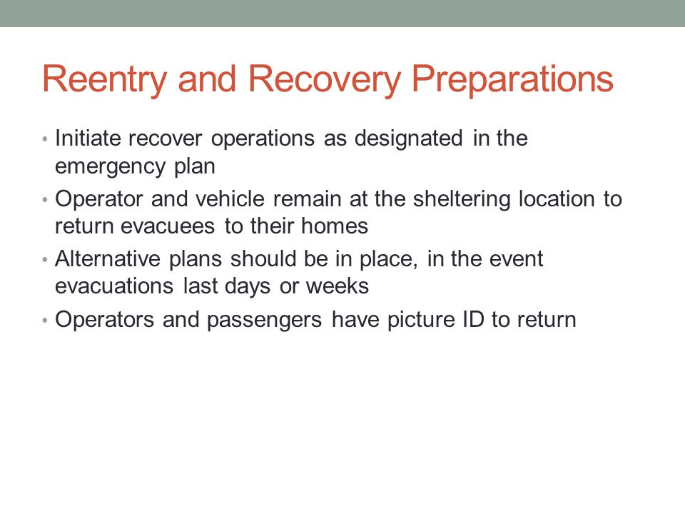 Reentry and Recovery Preparations Initiate recover operations as designated in the emergency plan Operator and vehicle remain at the sheltering location to return evacuees to their homes Alternative plans should be in place, in the event evacuations last days or weeks Operators and passengers have picture ID to return