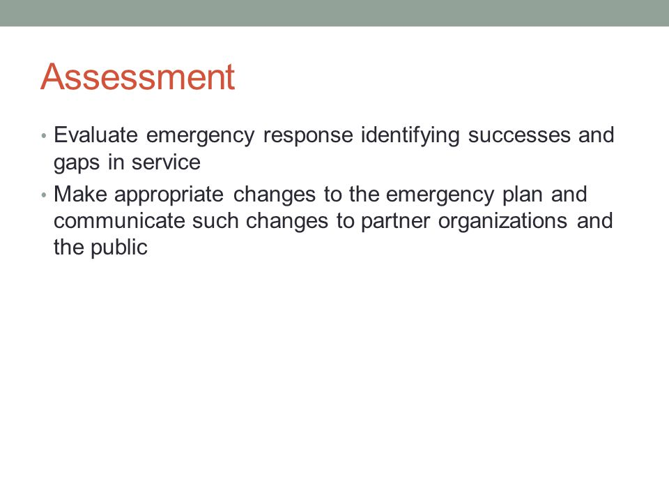 Assessment Evaluate emergency response identifying successes and gaps in service Make appropriate changes to the emergency plan and communicate such changes to partner organizations and the public
