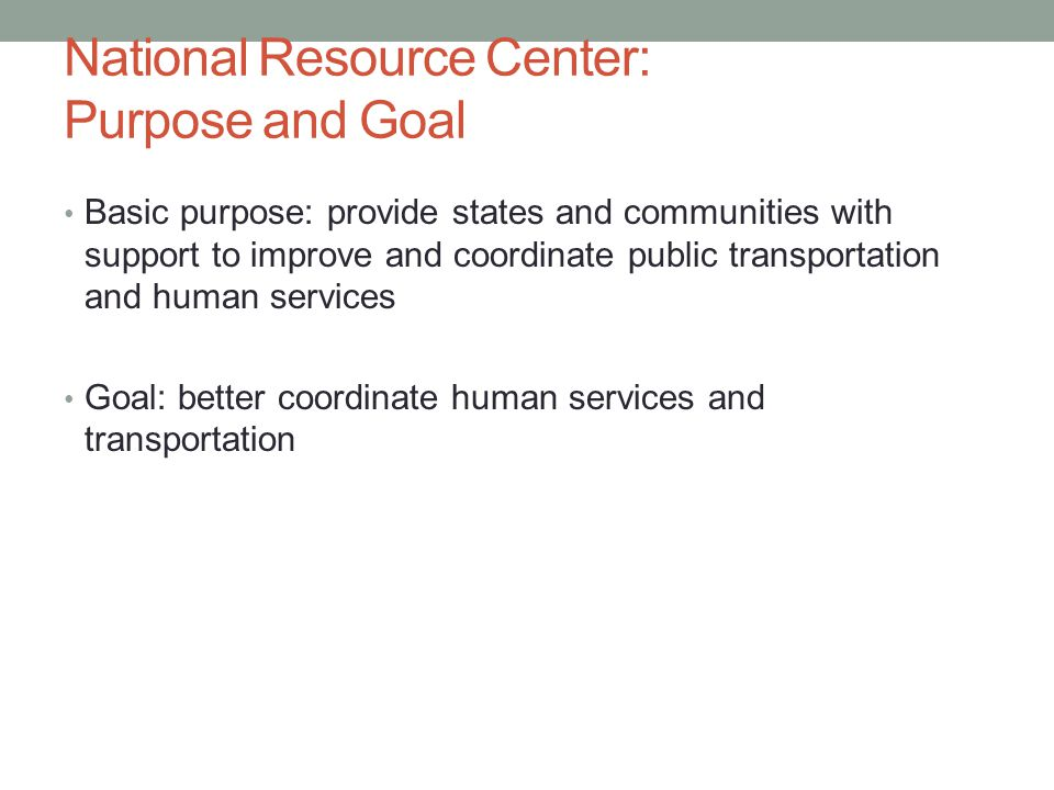 National Resource Center: Purpose and Goal Basic purpose: provide states and communities with support to improve and coordinate public transportation and human services Goal: better coordinate human services and transportation