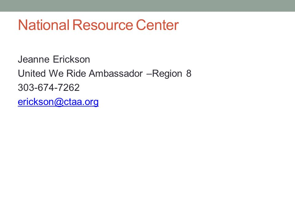 National Resource Center Jeanne Erickson United We Ride Ambassador –Region 8 303-674-7262 erickson@ctaa.org