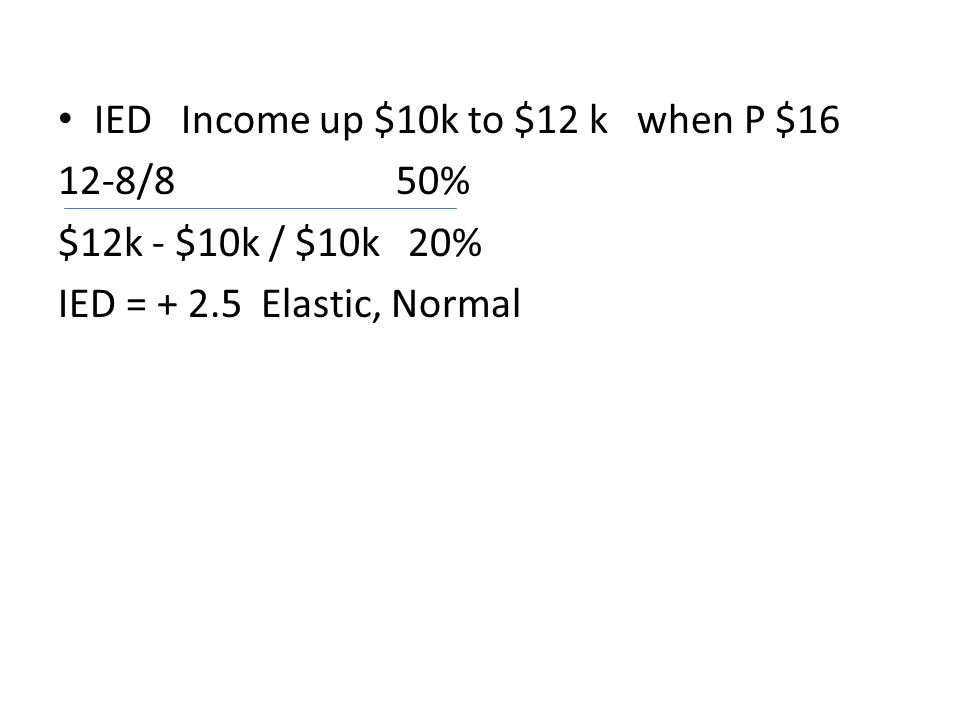 IED Income up $10k to $12 k when P $16 12-8/8 50% $12k - $10k / $10k 20% IED = + 2.5 Elastic, Normal