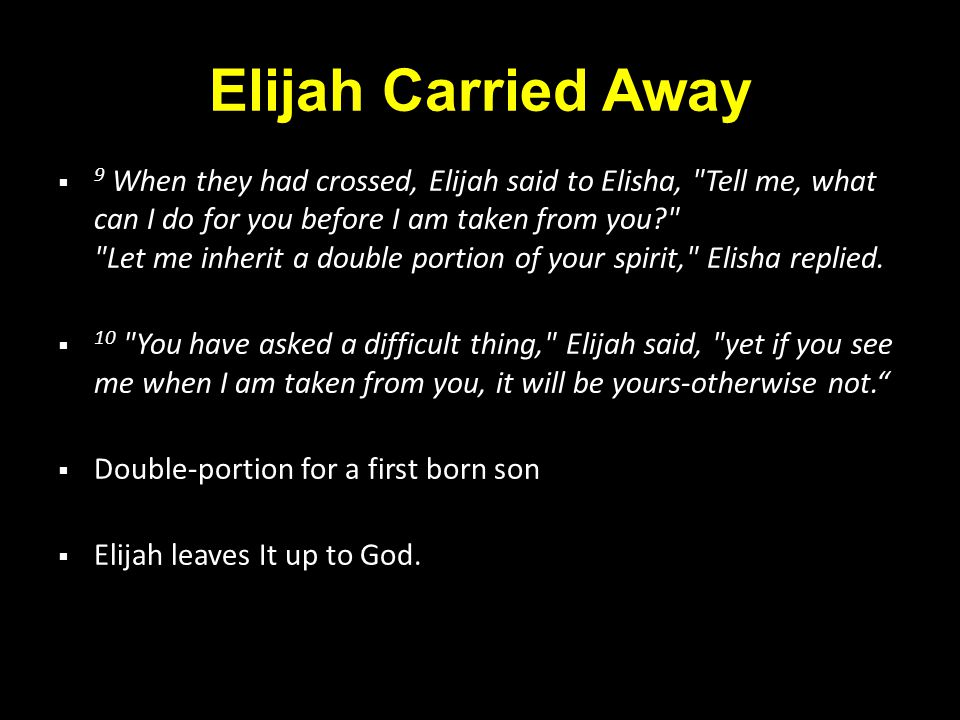 Elijah Carried Away  9 When they had crossed, Elijah said to Elisha, Tell me, what can I do for you before I am taken from you? Let me inherit a double portion of your spirit, Elisha replied.
