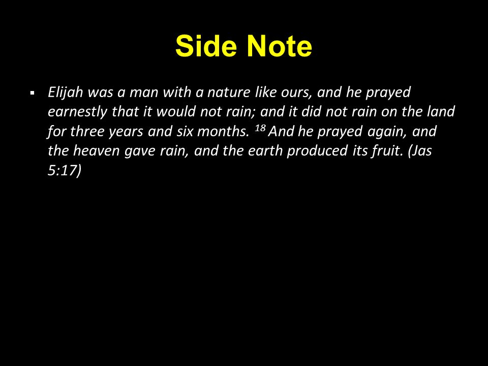 Side Note  Elijah was a man with a nature like ours, and he prayed earnestly that it would not rain; and it did not rain on the land for three years and six months.