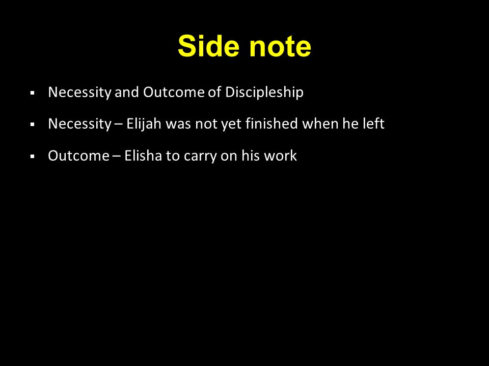 Side note  Necessity and Outcome of Discipleship  Necessity – Elijah was not yet finished when he left  Outcome – Elisha to carry on his work