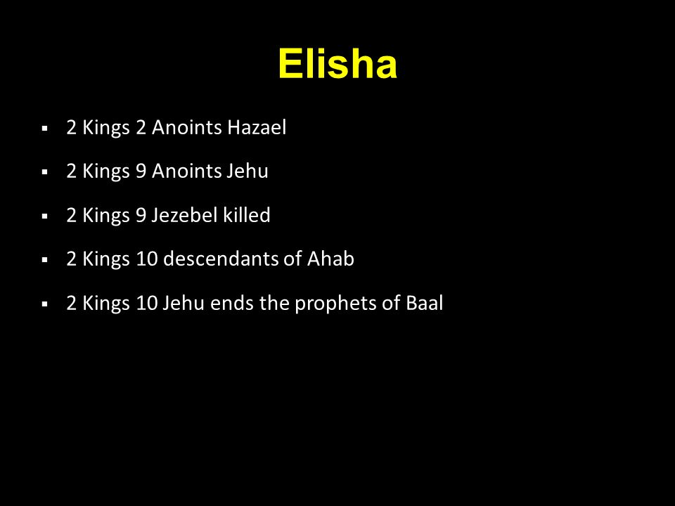 Elisha  2 Kings 2 Anoints Hazael  2 Kings 9 Anoints Jehu  2 Kings 9 Jezebel killed  2 Kings 10 descendants of Ahab  2 Kings 10 Jehu ends the prophets of Baal