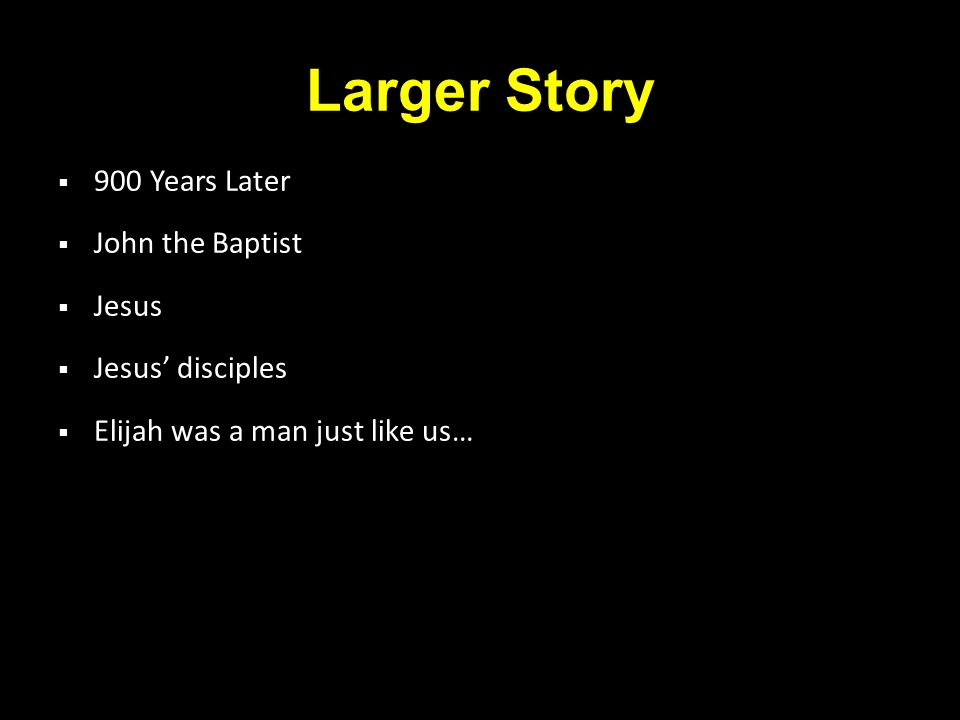 Larger Story  900 Years Later  John the Baptist  Jesus  Jesus' disciples  Elijah was a man just like us…