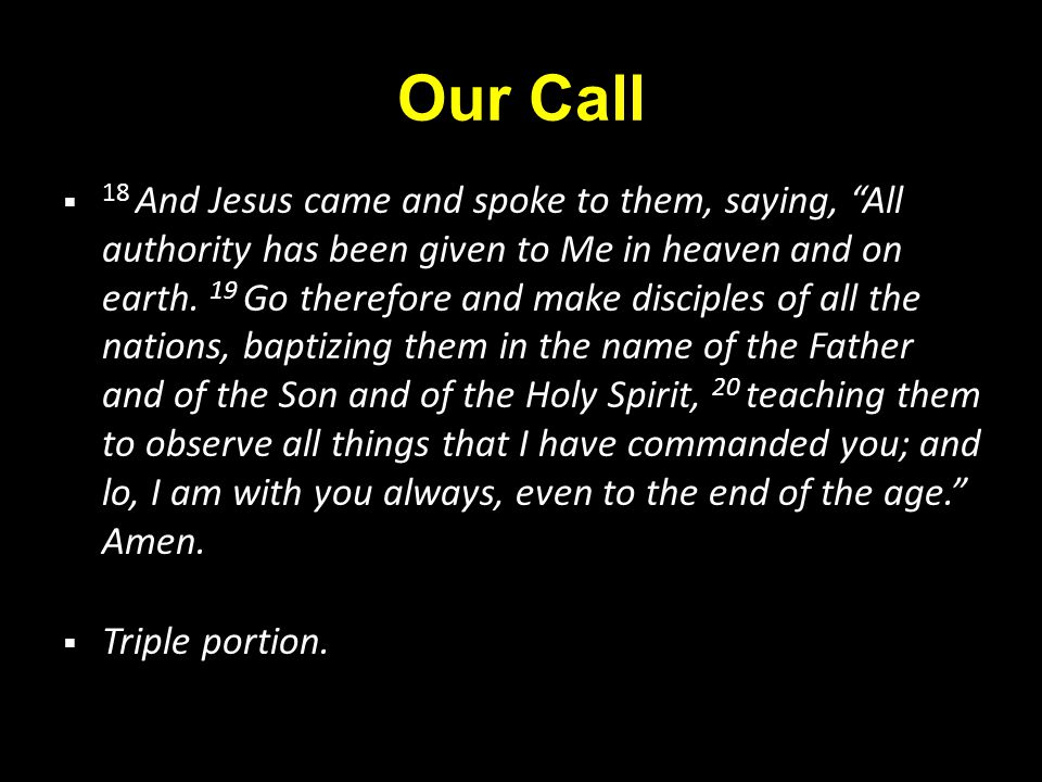 Our Call  18 And Jesus came and spoke to them, saying, All authority has been given to Me in heaven and on earth.