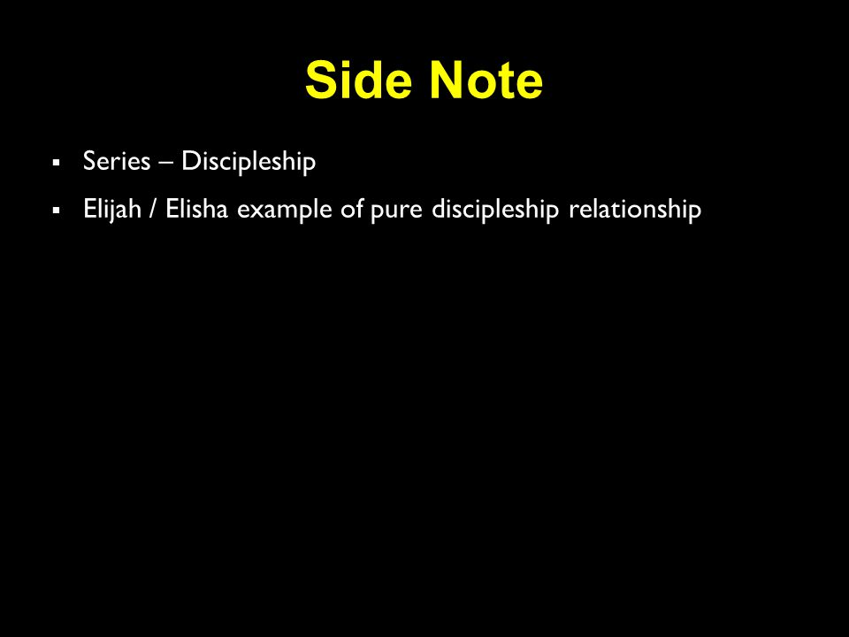 Side Note  Series – Discipleship  Elijah / Elisha example of pure discipleship relationship