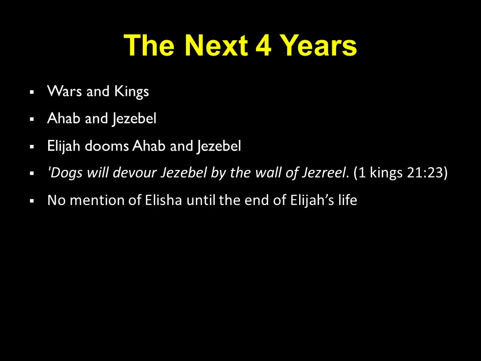 The Next 4 Years  Wars and Kings  Ahab and Jezebel  Elijah dooms Ahab and Jezebel  Dogs will devour Jezebel by the wall of Jezreel.