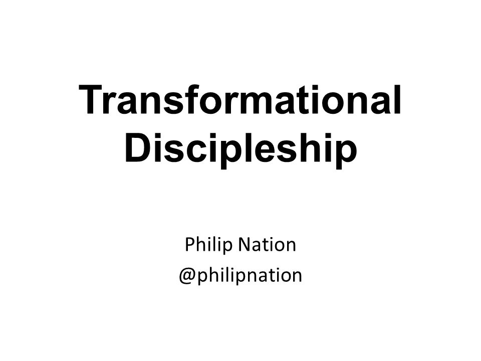 Transformational Discipleship Philip Nation @philipnation