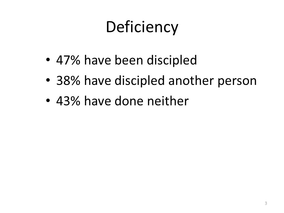 Deficiency 47% have been discipled 38% have discipled another person 43% have done neither 3