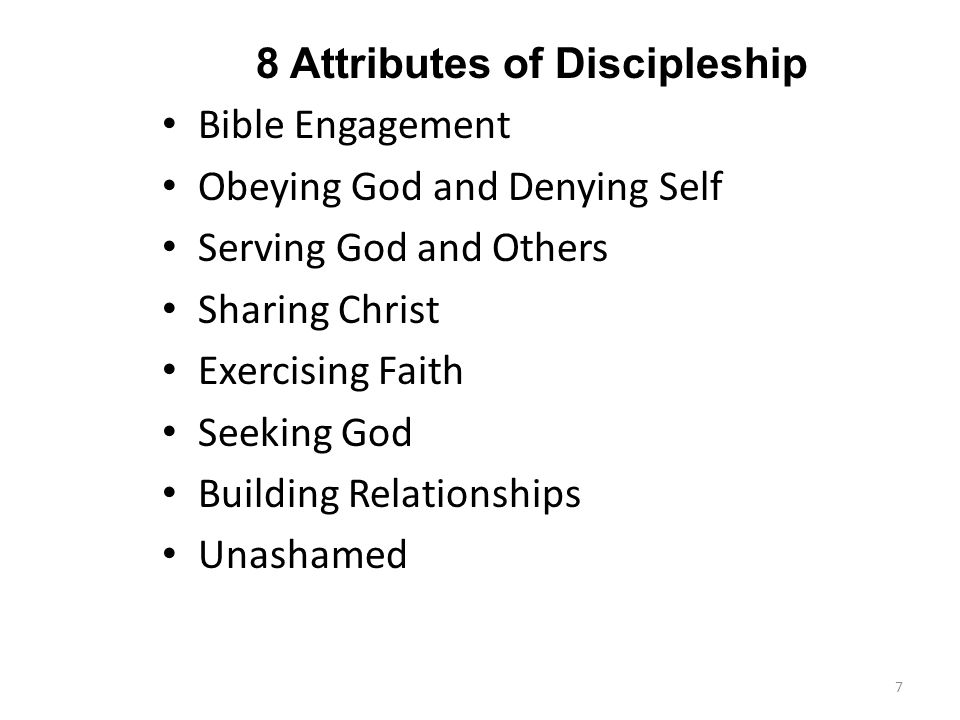 8 Attributes of Discipleship Bible Engagement Obeying God and Denying Self Serving God and Others Sharing Christ Exercising Faith Seeking God Building Relationships Unashamed 7