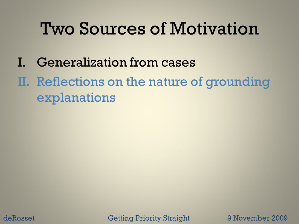 Two Sources of Motivation I.Generalization from cases II.Reflections on the nature of grounding explanations deRossetGetting Priority Straight 9 November 2009