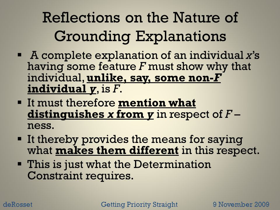 Reflections on the Nature of Grounding Explanations  A complete explanation of an individual x's having some feature F must show why that individual, unlike, say, some non-F individual y, is F.