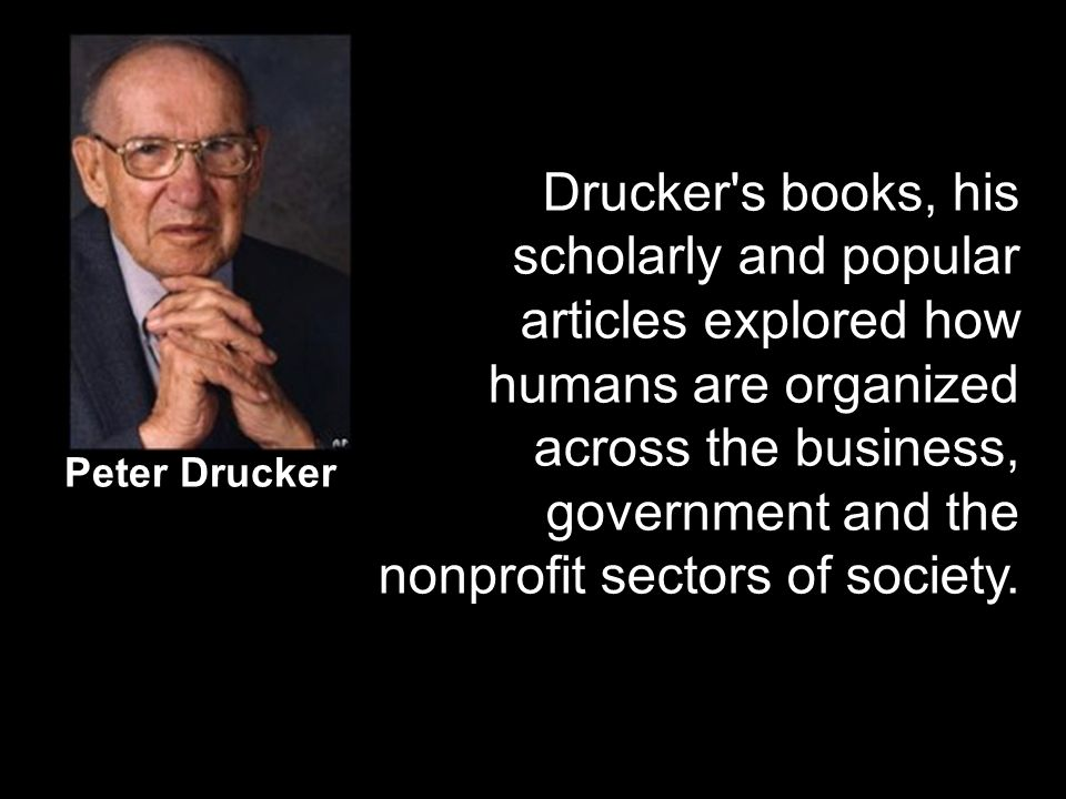 Peter Drucker Drucker's books, his scholarly and popular articles explored how humans are organized across the business, government and the nonprofit