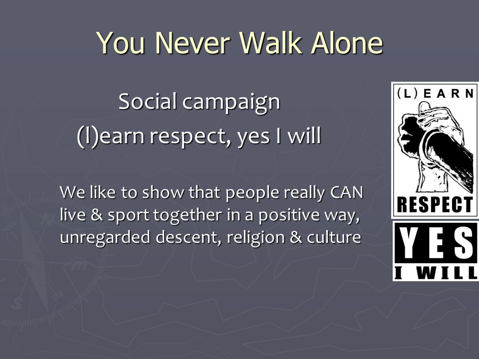 You Never Walk Alone Social campaign (l)earn respect, yes I will We like to show that people really CAN live & sport together in a positive way, unregarded descent, religion & culture