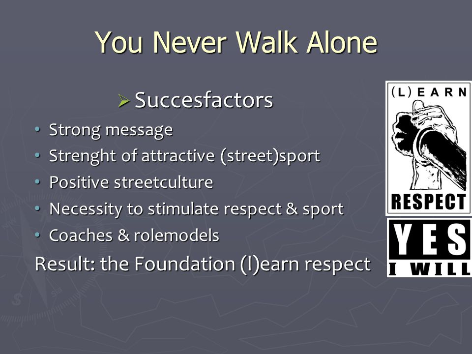 You Never Walk Alone  Succesfactors Strong message Strong message Strenght of attractive (street)sport Strenght of attractive (street)sport Positive streetculture Positive streetculture Necessity to stimulate respect & sport Necessity to stimulate respect & sport Coaches & rolemodels Coaches & rolemodels Result: the Foundation (l)earn respect