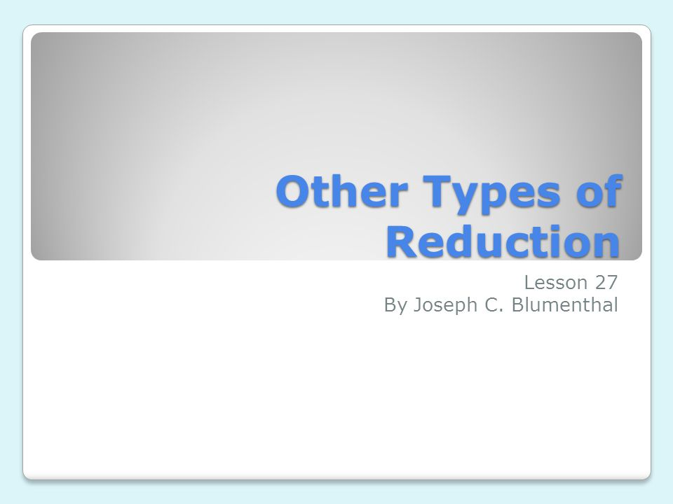 Other Types of Reduction Lesson 27 By Joseph C. Blumenthal