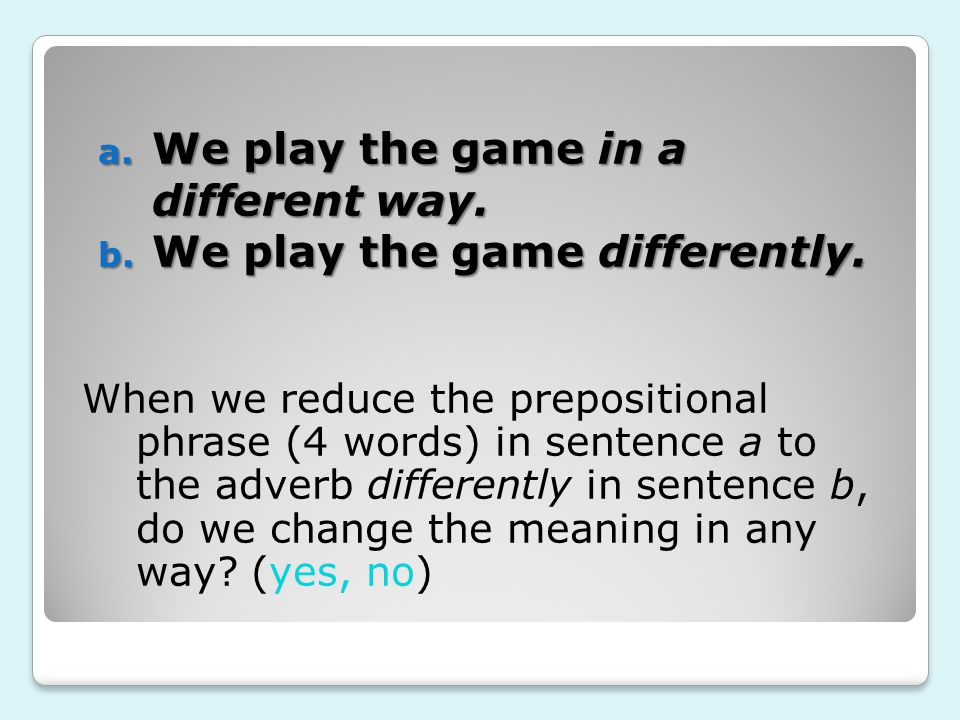 a. We play the game in a different way. b. We play the game differently. When we reduce the prepositional phrase (4 words) in sentence a to the adverb
