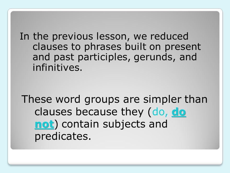 In the previous lesson, we reduced clauses to phrases built on present and past participles, gerunds, and infinitives.