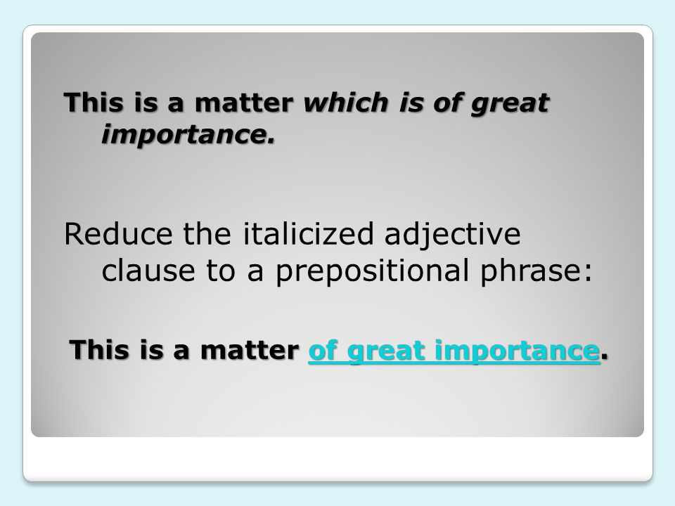 Reduce the italicized adjective clause to a prepositional phrase: This is a matter which is of great importance.
