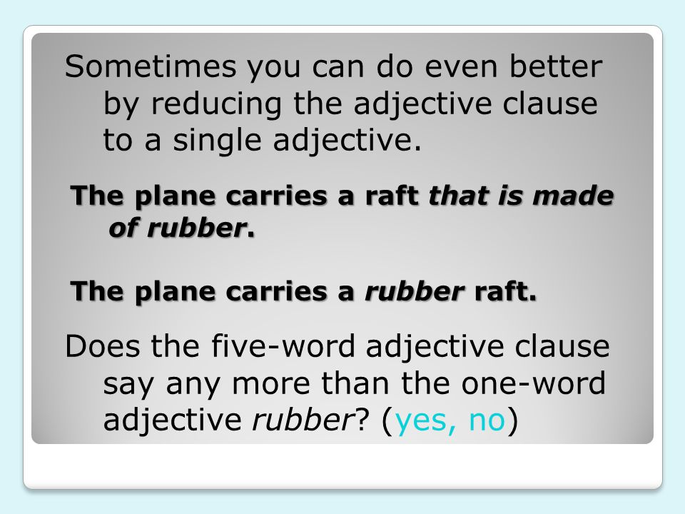 Sometimes you can do even better by reducing the adjective clause to a single adjective. The plane carries a raft that is made of rubber. The plane ca