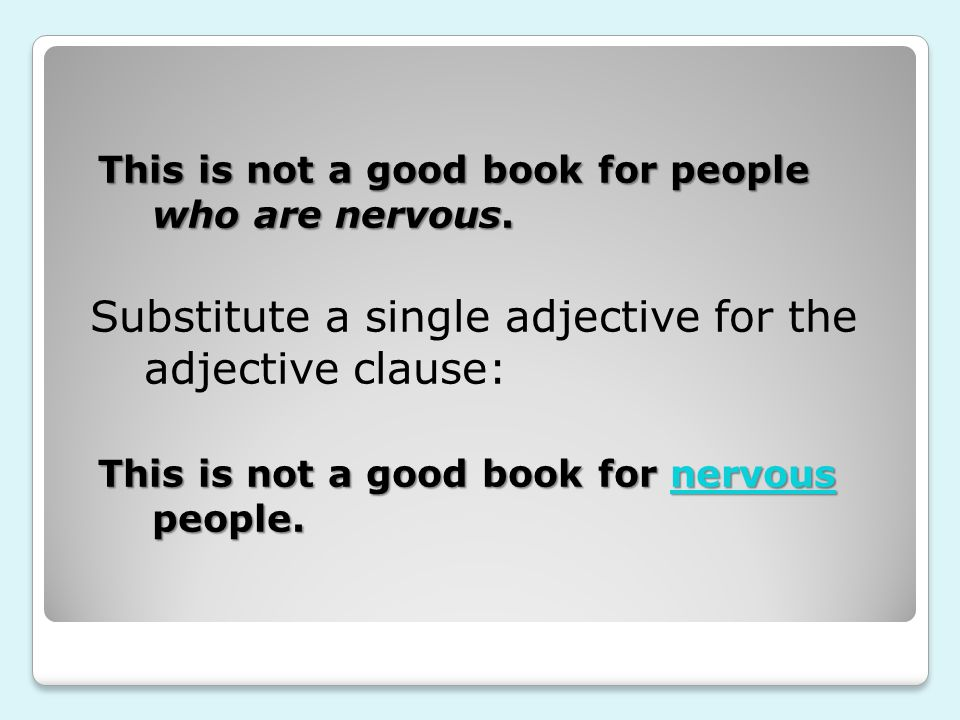 This is not a good book for people who are nervous. Substitute a single adjective for the adjective clause: This is not a good book for nervous people